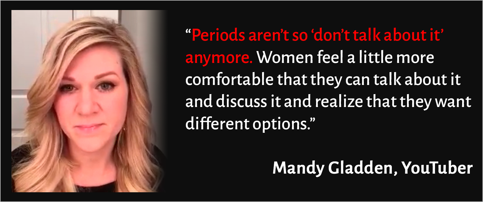 "Mandy Gladden is shown. Next to her face, a quote: ""Period aren't so 'don't talk about it' anymore. Women feel a little more comfortable that they can talk about it and discuss it and realize that they want different options."""